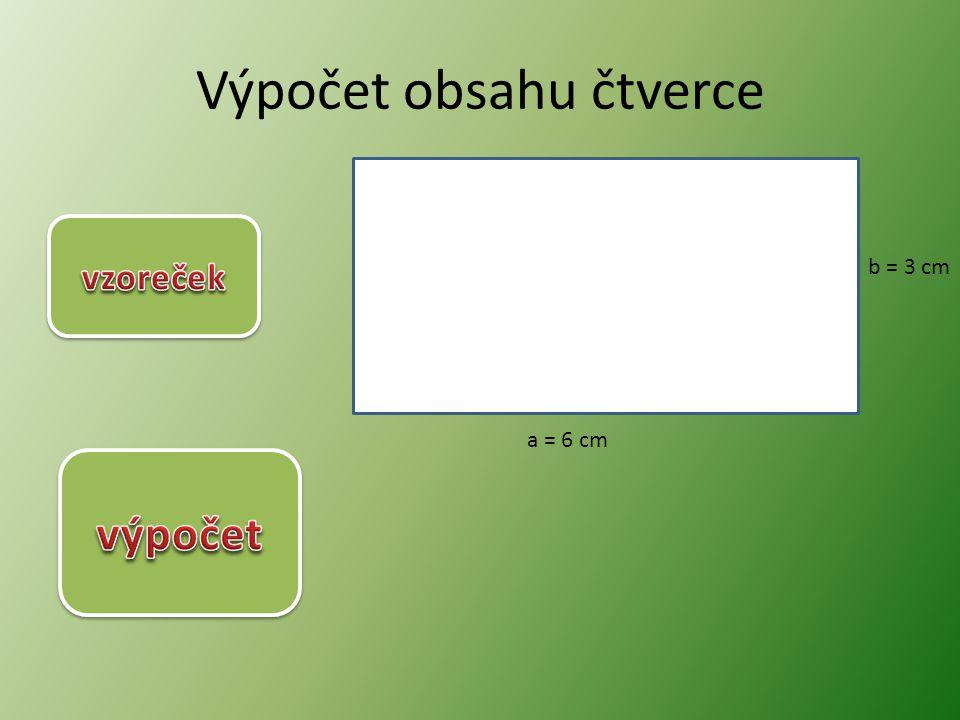 Výpočet obsahu čtverce a = 6 cm b = 3 cm S = a. b S = 6. 3 S = 18 cm 2