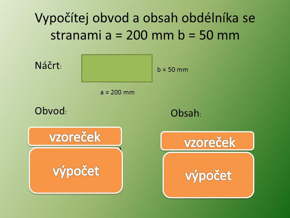 Vypočítej obvod a obsah obdélníka se stranami a = 200 mm b = 50 mm Náčrt : Obvod : a = 200 mm b = 50 mm Obsah : o = 2.