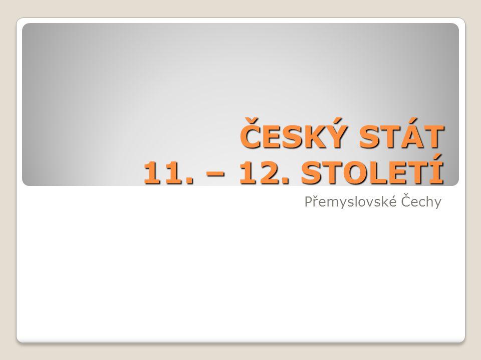 ČESKÝ STÁT 11. – 12. STOLETÍ Přemyslovské Čechy
