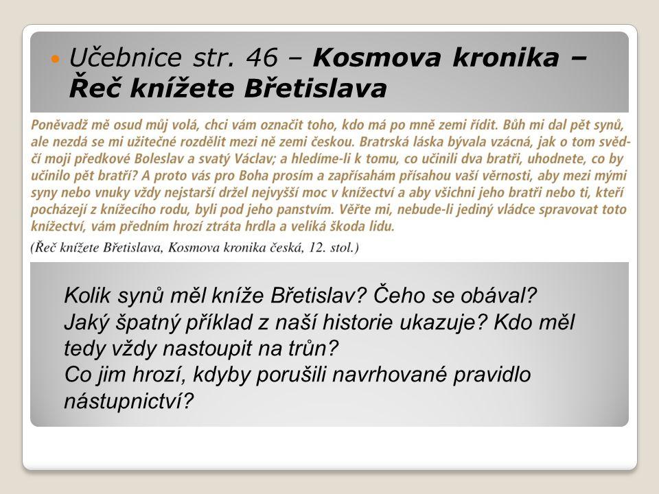 Učebnice str. 46 – Kosmova kronika – Řeč knížete Břetislava Kolik synů měl kníže Břetislav? Čeho se obával? Jaký špatný příklad z naší historie ukazuj