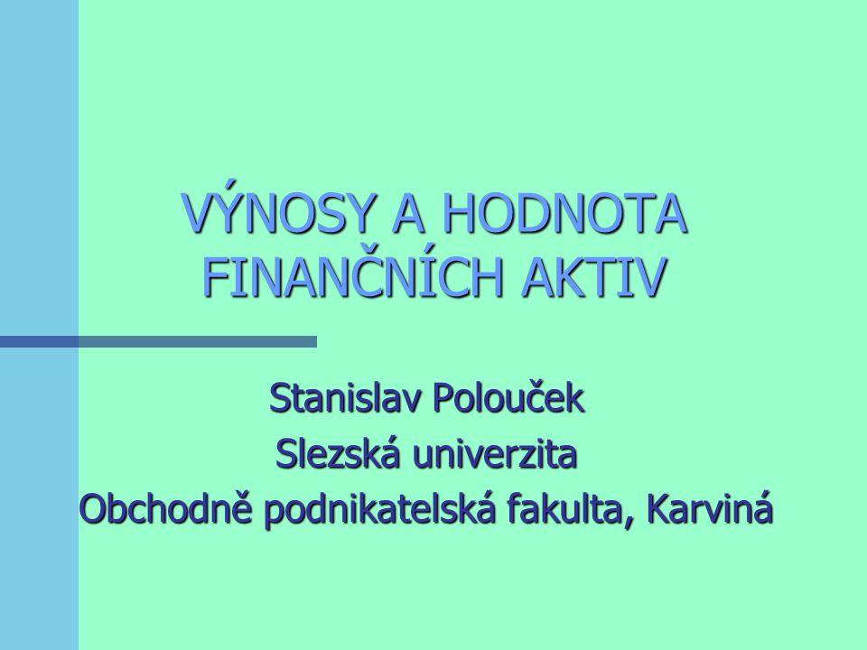 VÝNOSY A HODNOTA FINANČNÍCH AKTIV Stanislav Polouček Slezská univerzita Obchodně podnikatelská fakulta, Karviná