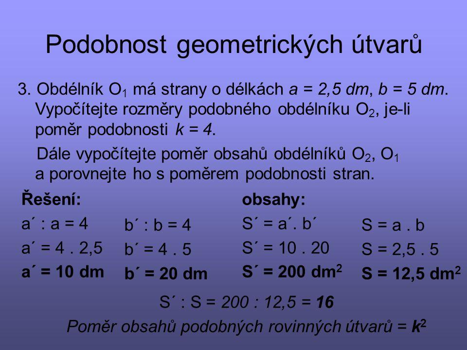 Podobnost geometrických útvarů Řešení: a´ : a = 4 a´ = 4. 2,5 a´ = 10 dm 3. Obdélník O 1 má strany o délkách a = 2,5 dm, b = 5 dm. Vypočítejte rozměry