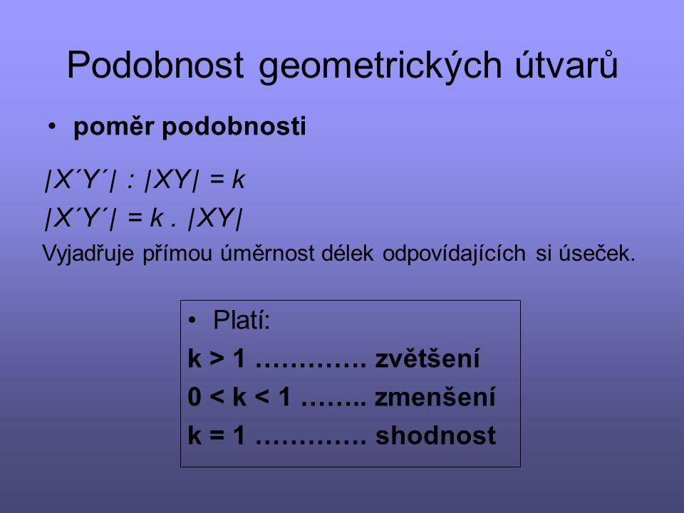 Podobnost geometrických útvarů poměr podobnosti | X´Y´ | : | XY | = k | X´Y´ | = k. | XY | Vyjadřuje přímou úměrnost délek odpovídajících si úseček. P