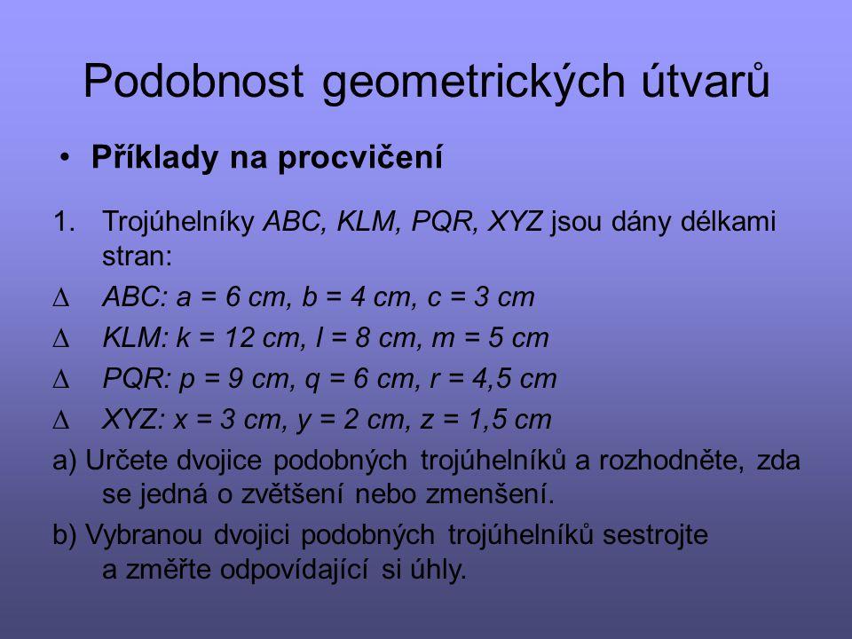 Podobnost geometrických útvarů Příklady na procvičení 1.Trojúhelníky ABC, KLM, PQR, XYZ jsou dány délkami stran:  ABC: a = 6 cm, b = 4 cm, c = 3 cm 