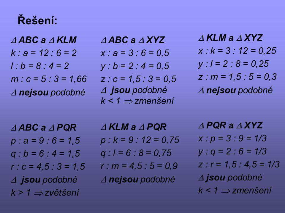 Řešení:  ABC a  KLM k : a = 12 : 6 = 2 l : b = 8 : 4 = 2 m : c = 5 : 3 = 1,66  nejsou podobné  ABC a  PQR p : a = 9 : 6 = 1,5 q : b = 6 : 4 = 1,5