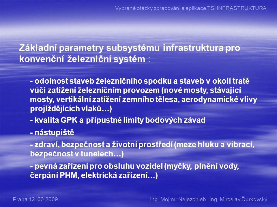 Základní parametry subsystému infrastruktura pro konvenční železniční systém : - odolnost staveb železničního spodku a staveb v okolí tratě vůči zatížení železničním provozem (nové mosty, stávající mosty, vertikální zatížení zemního tělesa, aerodynamické vlivy projíždějících vlaků…) - kvalita GPK a přípustné limity bodových závad - nástupiště - zdraví, bezpečnost a životní prostředí (meze hluku a vibrací, bezpečnost v tunelech…) - pevná zařízení pro obsluhu vozidel (myčky, plnění vody, čerpání PHM, elektrická zařízení…) Ing.