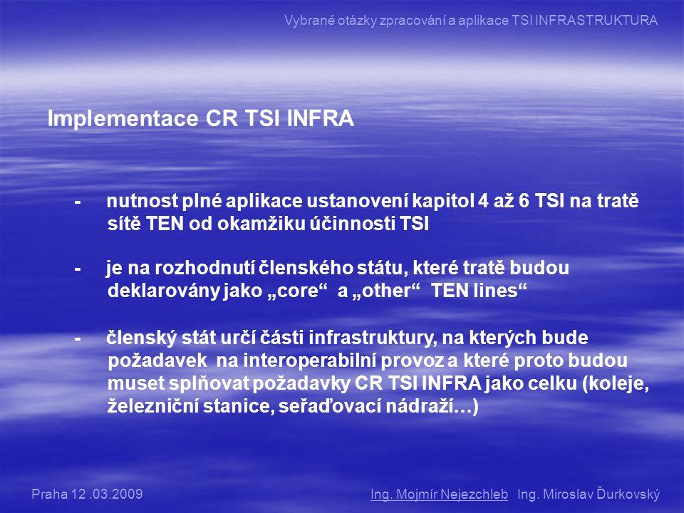 """Implementace CR TSI INFRA - nutnost plné aplikace ustanovení kapitol 4 až 6 TSI na tratě sítě TEN od okamžiku účinnosti TSI - je na rozhodnutí členského státu, které tratě budou deklarovány jako """"core a """"other TEN lines - členský stát určí části infrastruktury, na kterých bude požadavek na interoperabilní provoz a které proto budou muset splňovat požadavky CR TSI INFRA jako celku (koleje, železniční stanice, seřaďovací nádraží…) Ing."""