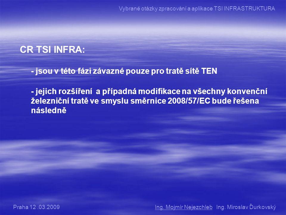 CR TSI INFRA: - jsou v této fázi závazné pouze pro tratě sítě TEN - jejich rozšíření a případná modifikace na všechny konvenční železniční tratě ve smyslu směrnice 2008/57/EC bude řešena následně Ing.