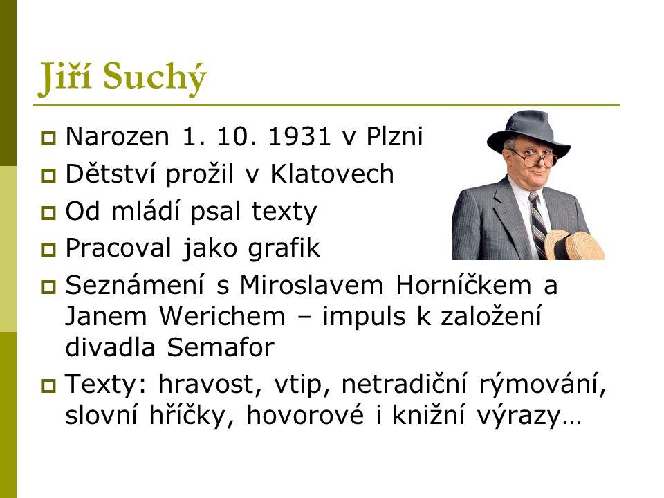 Jiří Suchý  Narozen 1. 10. 1931 v Plzni  Dětství prožil v Klatovech  Od mládí psal texty  Pracoval jako grafik  Seznámení s Miroslavem Horníčkem