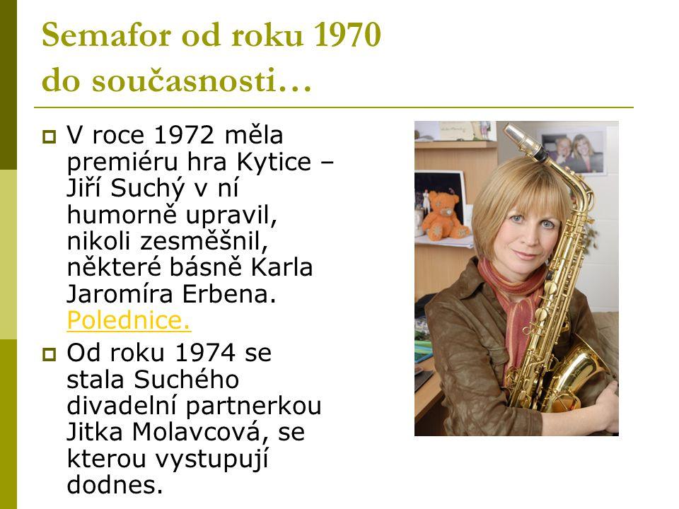 Semafor od roku 1970 do současnosti…  V roce 1972 měla premiéru hra Kytice – Jiří Suchý v ní humorně upravil, nikoli zesměšnil, některé básně Karla J