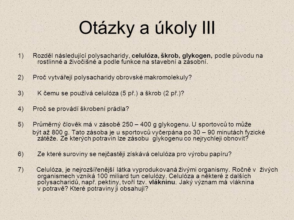 Otázky a úkoly III 1) Rozděl následující polysacharidy, celulóza, škrob, glykogen, podle původu na rostlinné a živočišné a podle funkce na stavební a