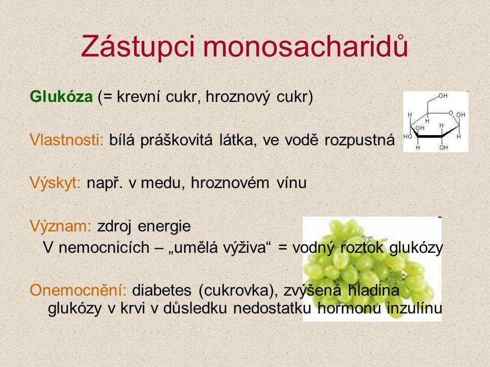 Zástupci monosacharidů Glukóza (= krevní cukr, hroznový cukr) Vlastnosti: bílá práškovitá látka, ve vodě rozpustná Výskyt: např. v medu, hroznovém vín