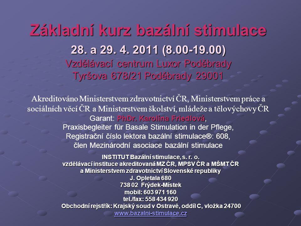 Základní kurz bazální stimulace 28. a 29. 4. 2011 (8.00-19.00) Vzdělávací centrum Luxor Poděbrady Tyršova 678/21 Poděbrady 29001 PhDr. Karolína Friedl