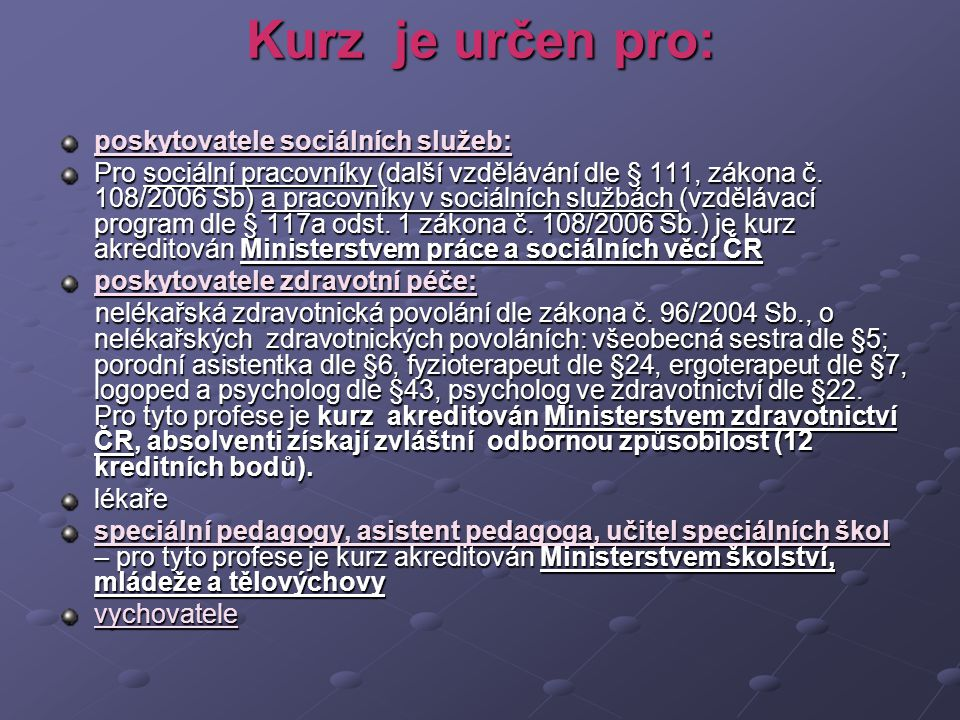 Kurz je určen pro: poskytovatele sociálních služeb: Pro sociální pracovníky (další vzdělávání dle § 111, zákona č. 108/2006 Sb) a pracovníky v sociáln