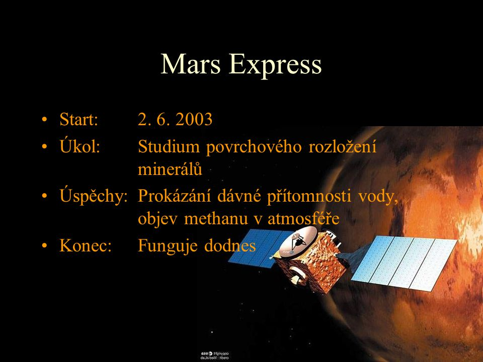 Mars Express Start: 2. 6. 2003 Úkol: Studium povrchového rozložení minerálů Úspěchy:Prokázání dávné přítomnosti vody, objev methanu v atmosféře Konec: