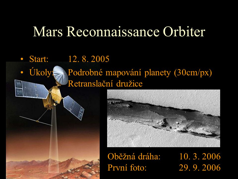 Mars Reconnaissance Orbiter Start: 12. 8. 2005 Úkoly: Podrobné mapování planety (30cm/px) Retranslační družice Oběžná dráha:10. 3. 2006 První foto:29.