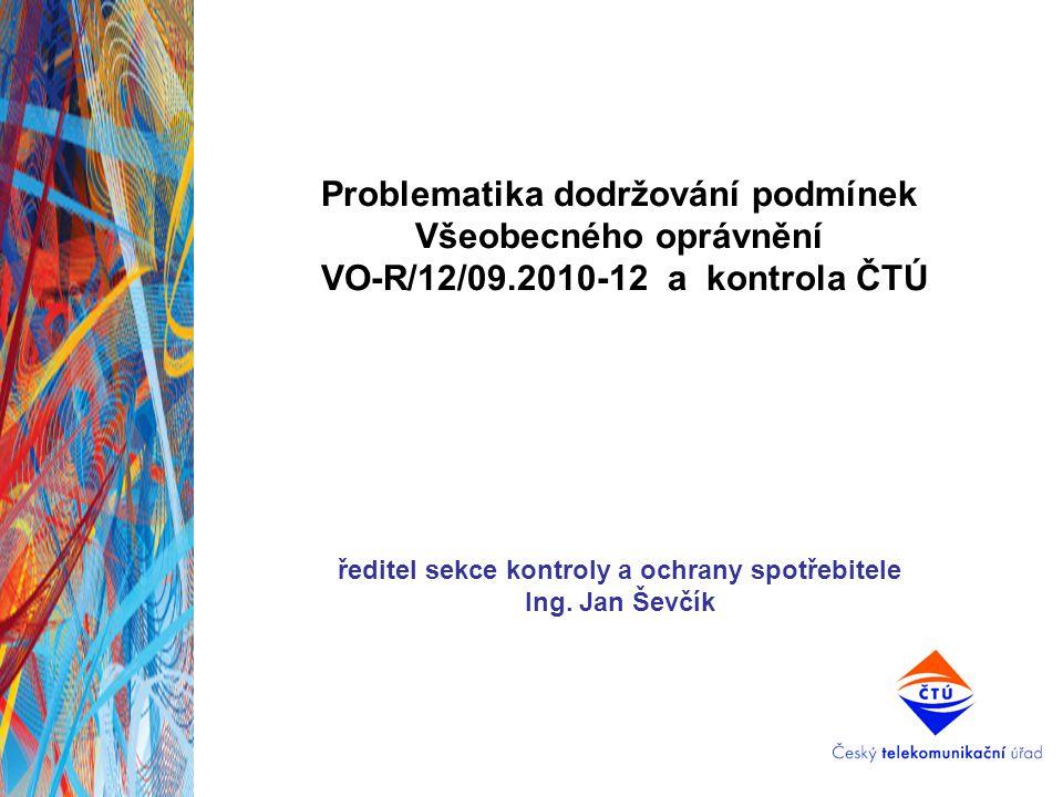 Problematika dodržování podmínek Všeobecného oprávnění VO-R/12/09.2010-12 a kontrola ČTÚ ředitel sekce kontroly a ochrany spotřebitele Ing. Jan Ševčík