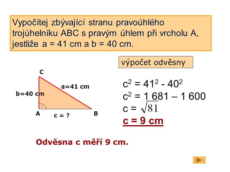 b=40 cm a=41 cm. c = ? c 2 = 41 2 - 40 2 c 2 = 1 681 – 1 600 c = c = 9 cm Odvěsna c měří 9 cm. AB C Vypočítej zbývající stranu pravoúhlého trojúhelník
