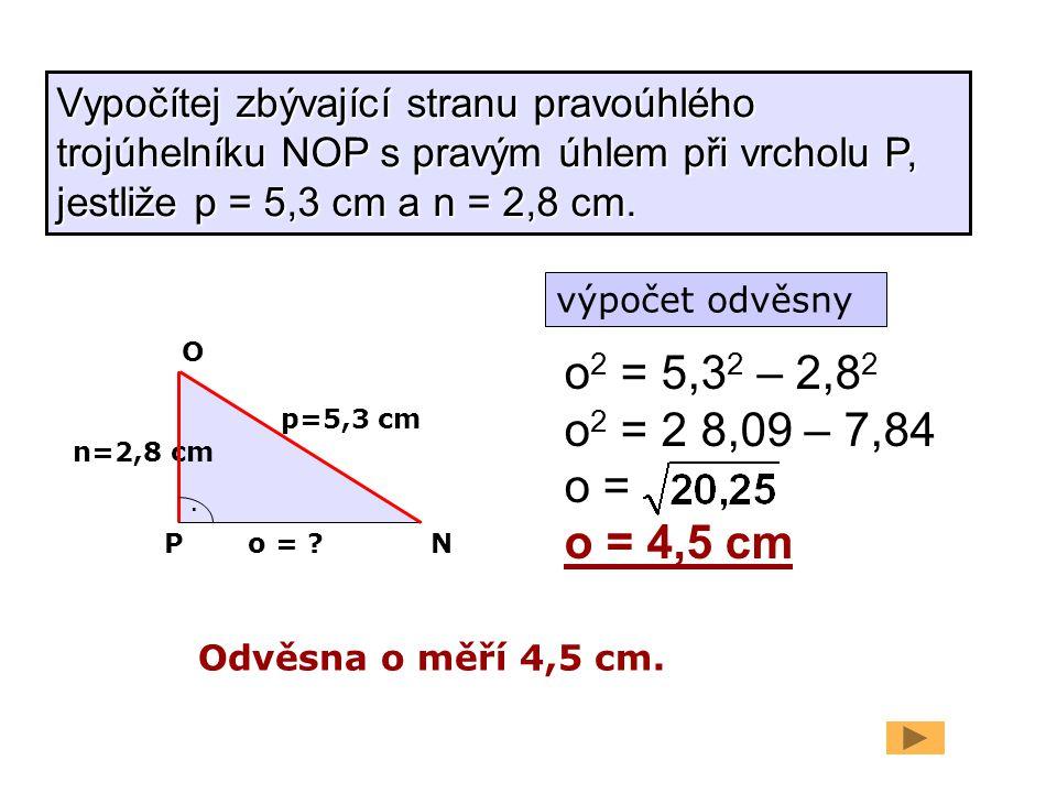 n=2,8 cm p=5,3 cm. o = ? o 2 = 5,3 2 – 2,8 2 o 2 = 2 8,09 – 7,84 o = o = 4,5 cm Odvěsna o měří 4,5 cm. PN O Vypočítej zbývající stranu pravoúhlého tro