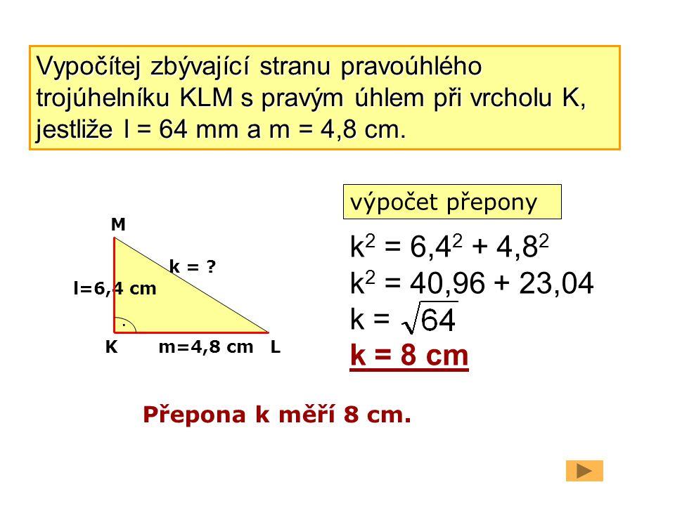 l=6,4 cm m=4,8 cm. k = ? k 2 = 6,4 2 + 4,8 2 k 2 = 40,96 + 23,04 k = k = 8 cm Přepona k měří 8 cm. K M L Vypočítej zbývající stranu pravoúhlého trojúh