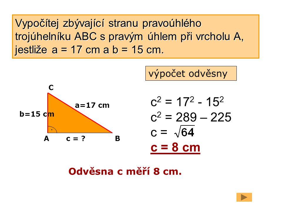 b=15 cm a=17 cm. c = ? c 2 = 17 2 - 15 2 c 2 = 289 – 225 c = c = 8 cm Odvěsna c měří 8 cm. AB C Vypočítej zbývající stranu pravoúhlého trojúhelníku AB