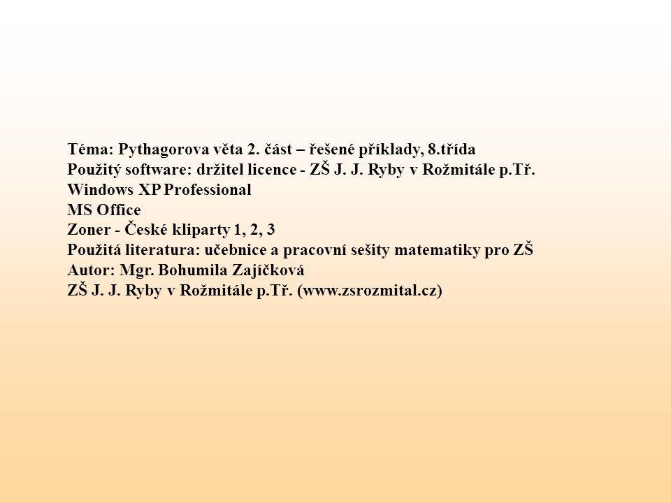 Téma: Pythagorova věta 2. část – řešené příklady, 8.třída Použitý software: držitel licence - ZŠ J. J. Ryby v Rožmitále p.Tř. Windows XP Professional