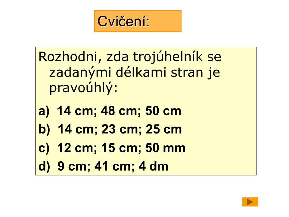 Řešení a) 14 cm, 48 cm, 50 cm 50 2 = 48 2 + 14 2 2 500 = 2 304 + 196 2 500 = 2 500   je pravoúhlý b) 14 cm, 23 cm, 25 cm 25 2 = 23 2 + 14 2 625 = 529 + 196 625 ≠ 725   není pravoúhlý c) 50 mm, 12 cm, 15 cm 15 2 = 5 2 + 12 2 225 = 25 + 144 225 ≠ 169   není pravoúhlý d) 9 cm, 4 dm, 41 cm 41 2 = 40 2 + 9 2 1 681 = 1 600 + 81 1681 = 1 681   je pravoúhlý