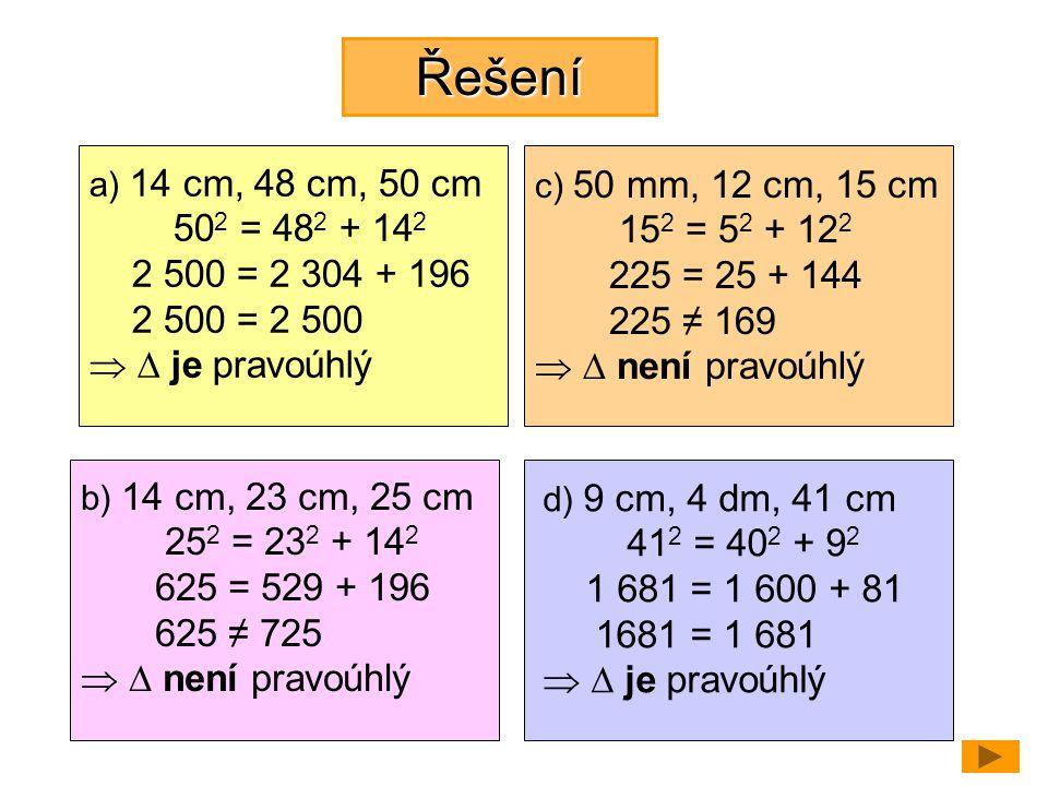 Řešení a) 14 cm, 48 cm, 50 cm 50 2 = 48 2 + 14 2 2 500 = 2 304 + 196 2 500 = 2 500   je pravoúhlý b) 14 cm, 23 cm, 25 cm 25 2 = 23 2 + 14 2 625 = 52