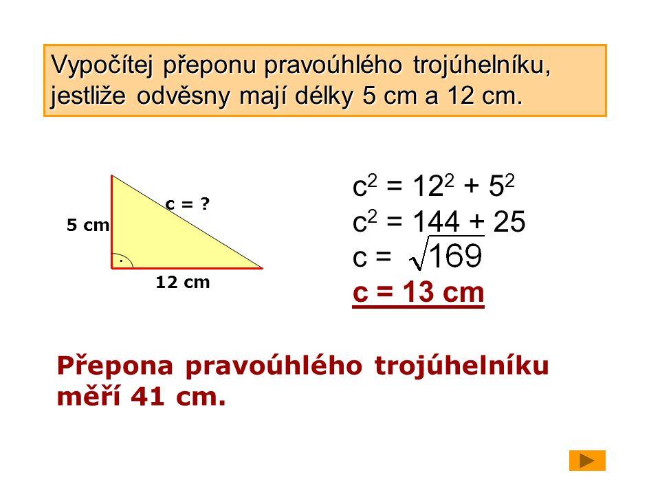 5 cm 12 cm. c = ? c 2 = 12 2 + 5 2 c 2 = 144 + 25 c = c = 13 cm Přepona pravoúhlého trojúhelníku měří 41 cm. Vypočítej přeponu pravoúhlého trojúhelník