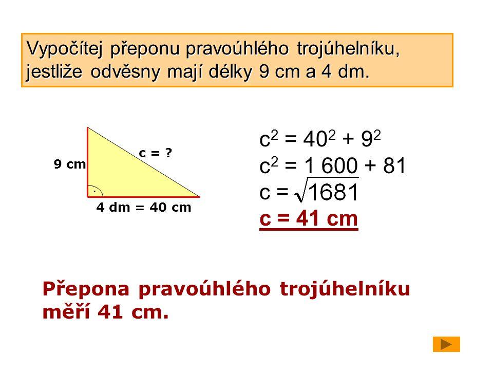 Vypočítej přeponu pravoúhlého trojúhelníku, jestliže odvěsny mají délky 9 cm a 4 dm. 9 cm 4 dm = 40 cm. c = ? c 2 = 40 2 + 9 2 c 2 = 1 600 + 81 c = c