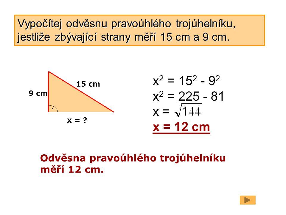 9 cm 15 cm. x = ? x 2 = 15 2 - 9 2 x 2 = 225 - 81 x = x = 12 cm Odvěsna pravoúhlého trojúhelníku měří 12 cm. Vypočítej odvěsnu pravoúhlého trojúhelník