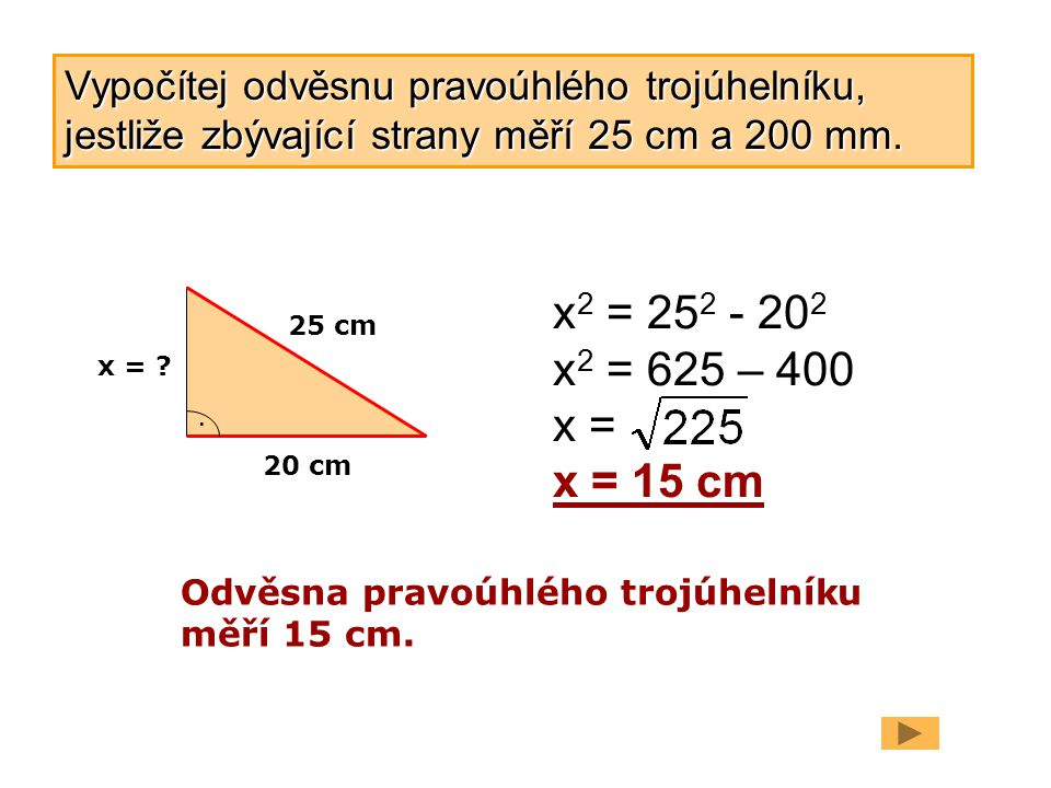 20 cm 25 cm. x = ? x 2 = 25 2 - 20 2 x 2 = 625 – 400 x = x = 15 cm Odvěsna pravoúhlého trojúhelníku měří 15 cm. Vypočítej odvěsnu pravoúhlého trojúhel
