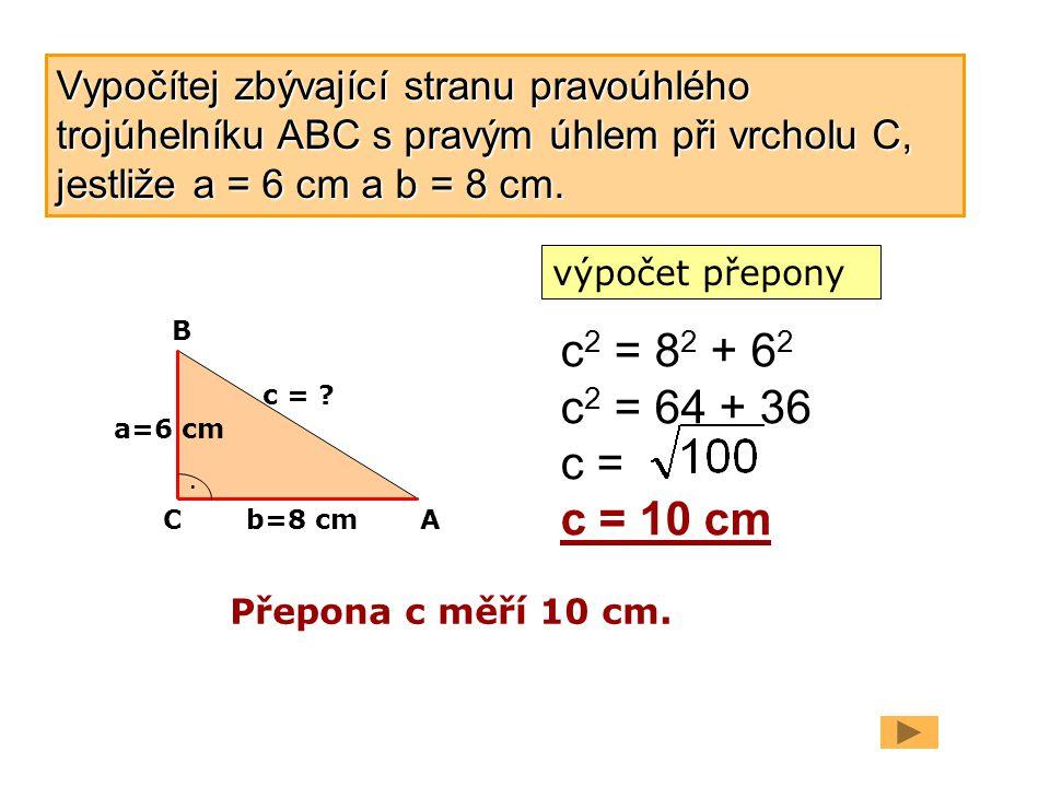 a=6 cm b=8 cm. c = ? c 2 = 8 2 + 6 2 c 2 = 64 + 36 c = c = 10 cm Přepona c měří 10 cm. C B A Vypočítej zbývající stranu pravoúhlého trojúhelníku ABC s