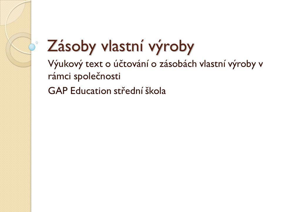 Zásoby vlastní výroby Výukový text o účtování o zásobách vlastní výroby v rámci společnosti GAP Education střední škola