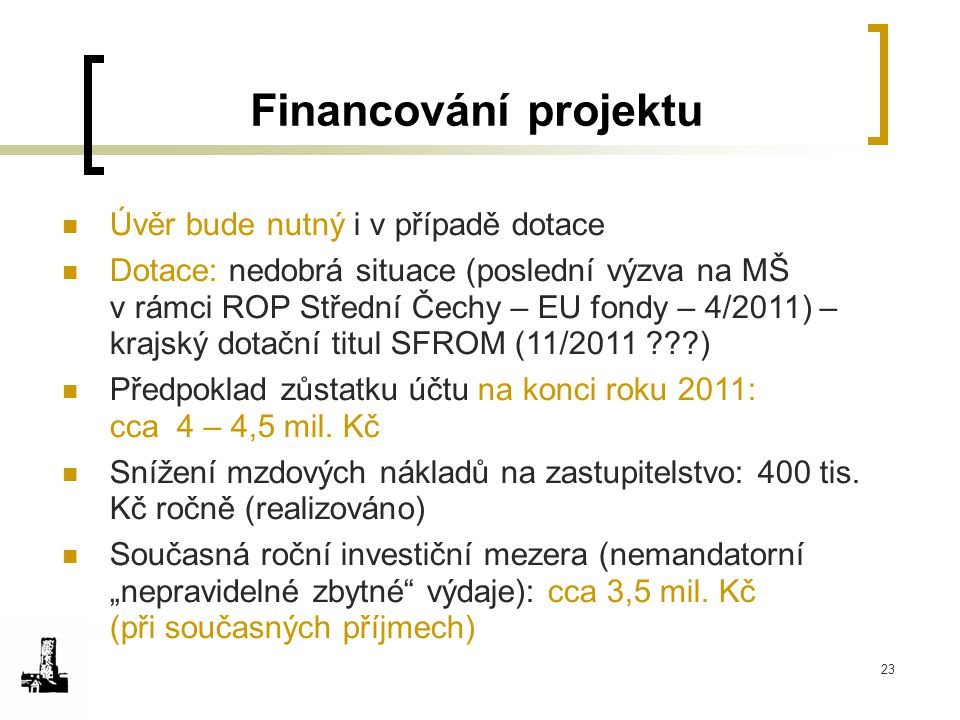 23 Financování projektu Úvěr bude nutný i v případě dotace Dotace: nedobrá situace (poslední výzva na MŠ v rámci ROP Střední Čechy – EU fondy – 4/2011