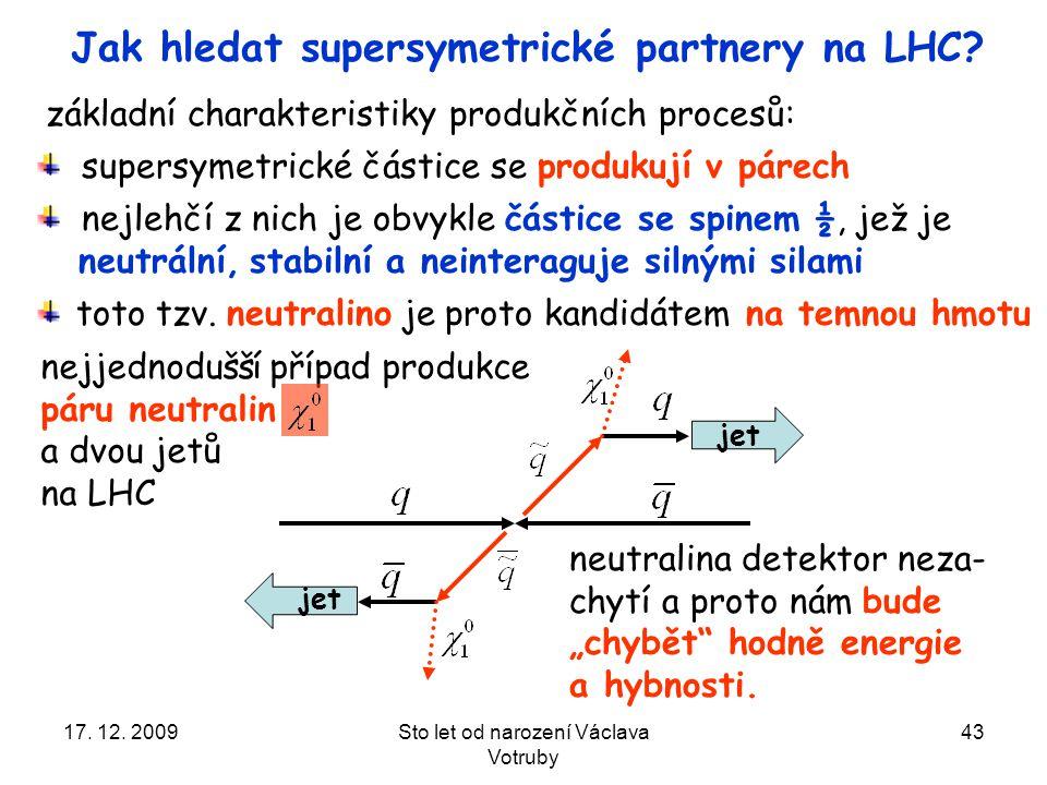 17. 12. 2009Sto let od narození Václava Votruby 43 Jak hledat supersymetrické partnery na LHC.