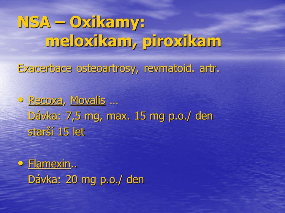 NSA – Oxikamy: meloxikam, piroxikam Exacerbace osteoartrosy, revmatoid. artr. Recoxa, Movalis … Recoxa, Movalis … Dávka: 7,5 mg, max. 15 mg p.o./ den