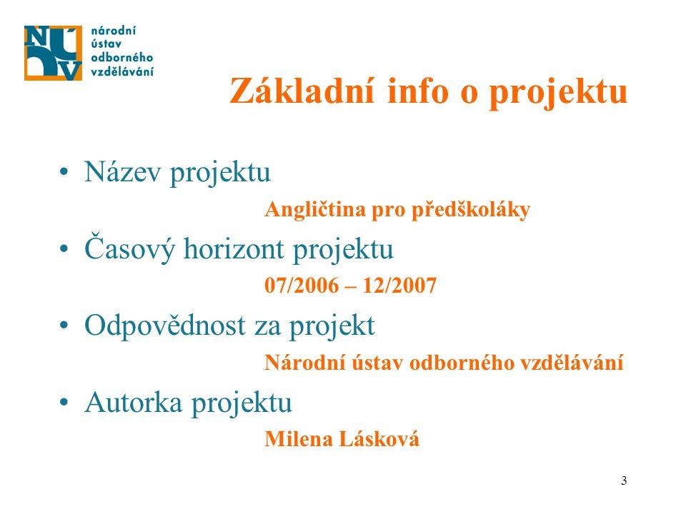 3 Základní info o projektu Název projektu Angličtina pro předškoláky Časový horizont projektu 07/2006 – 12/2007 Odpovědnost za projekt Národní ústav o