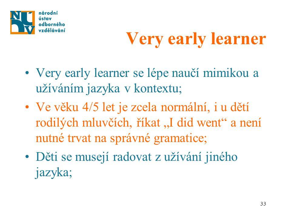 33 Very early learner Very early learner se lépe naučí mimikou a užíváním jazyka v kontextu; Ve věku 4/5 let je zcela normální, i u dětí rodilých mluv