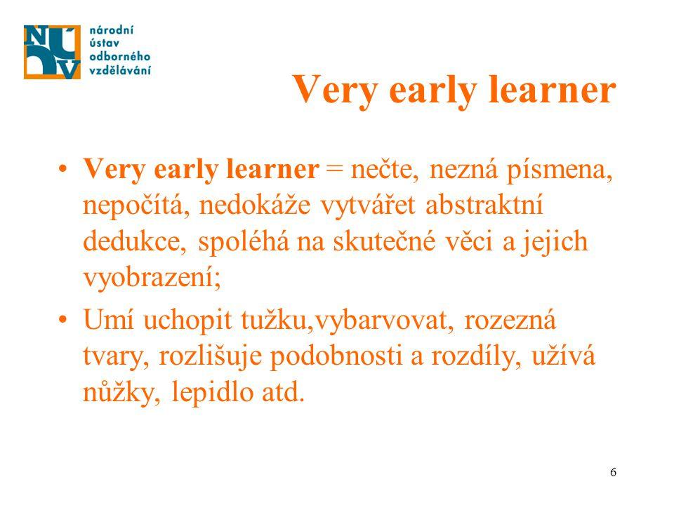 6 Very early learner Very early learner = nečte, nezná písmena, nepočítá, nedokáže vytvářet abstraktní dedukce, spoléhá na skutečné věci a jejich vyob