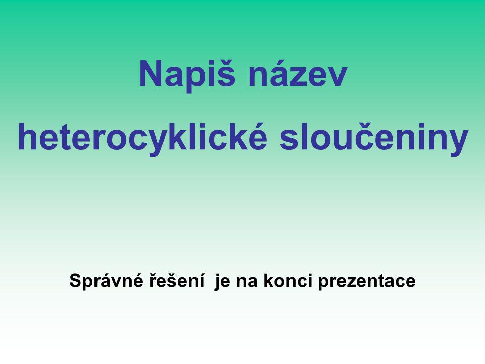 Napiš název heterocyklické sloučeniny Správné řešení je na konci prezentace