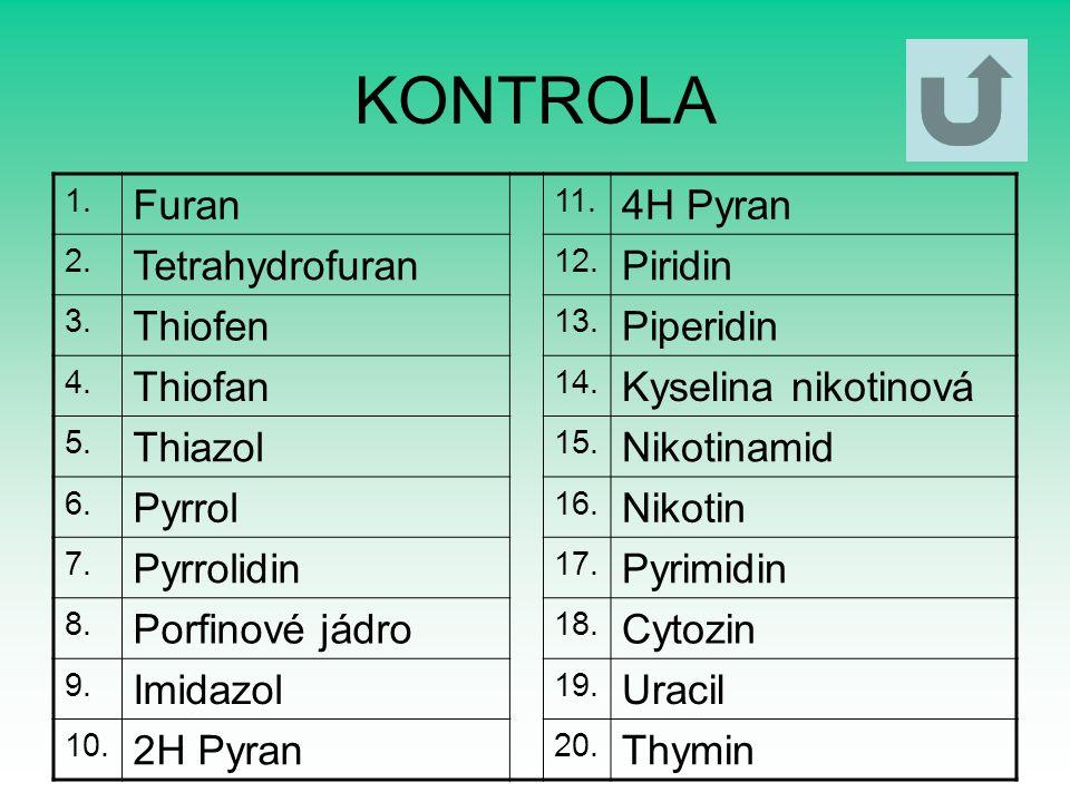KONTROLA 1. Furan 11. 4H Pyran 2. Tetrahydrofuran 12. Piridin 3. Thiofen 13. Piperidin 4. Thiofan 14. Kyselina nikotinová 5. Thiazol 15. Nikotinamid 6