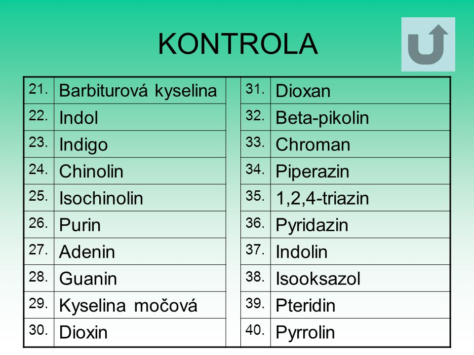 KONTROLA 21. Barbiturová kyselina 31. Dioxan 22. Indol 32. Beta-pikolin 23. Indigo 33. Chroman 24. Chinolin 34. Piperazin 25. Isochinolin 35. 1,2,4-tr
