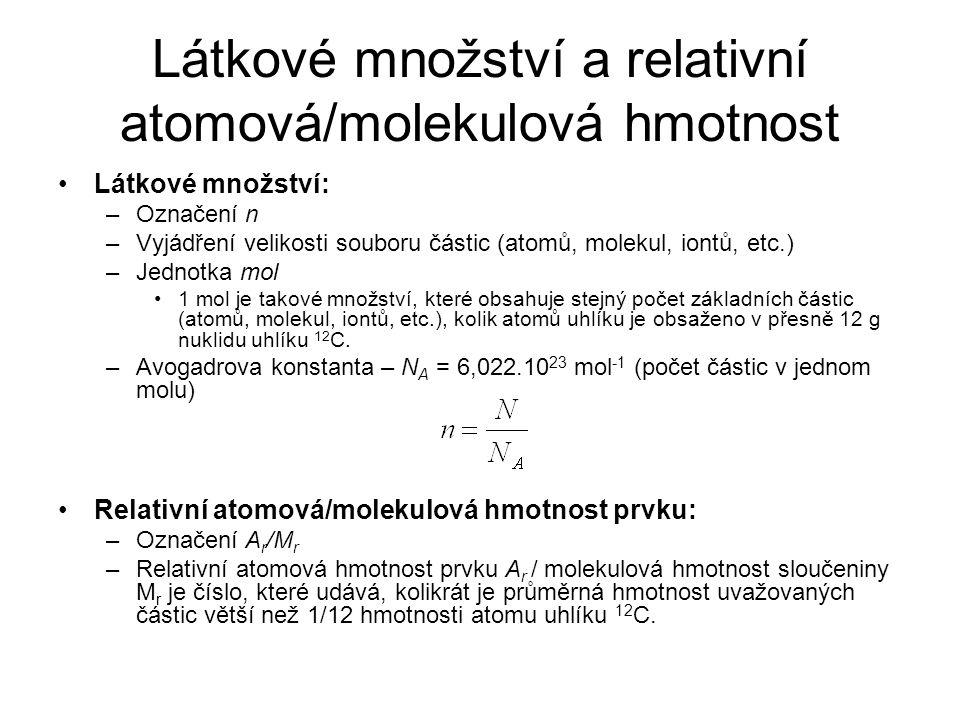 Látkové množství a relativní atomová/molekulová hmotnost Látkové množství: –Označení n –Vyjádření velikosti souboru částic (atomů, molekul, iontů, etc
