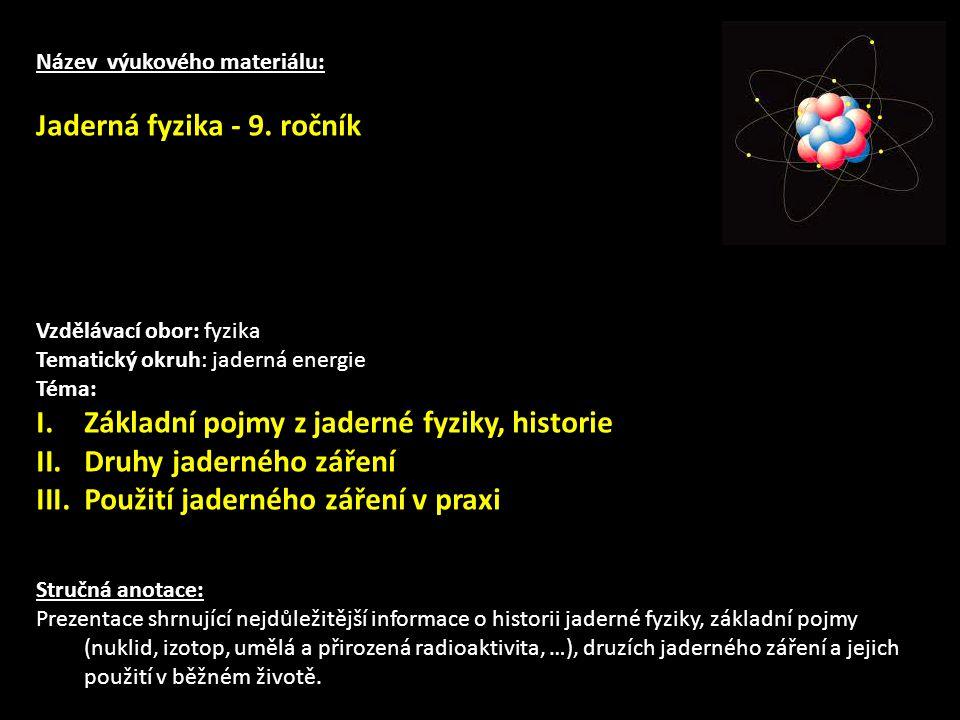Název výukového materiálu: Jaderná fyzika - 9. ročník Vzdělávací obor: fyzika Tematický okruh: jaderná energie Téma: I.Základní pojmy z jaderné fyziky