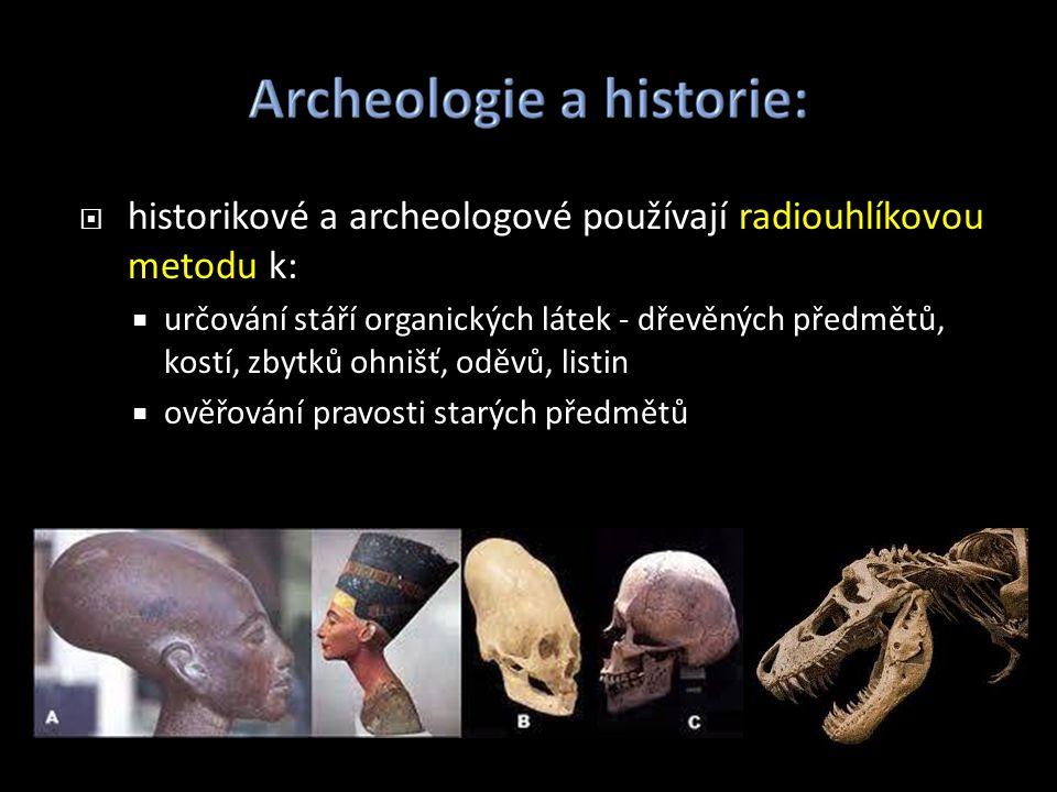  historikové a archeologové používají radiouhlíkovou metodu k:  určování stáří organických látek - dřevěných předmětů, kostí, zbytků ohnišť, oděvů, listin  ověřování pravosti starých předmětů