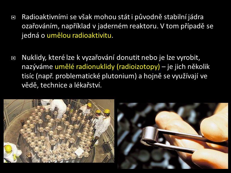  Radioaktivními se však mohou stát i původně stabilní jádra ozařováním, například v jaderném reaktoru. V tom případě se jedná o umělou radioaktivitu.
