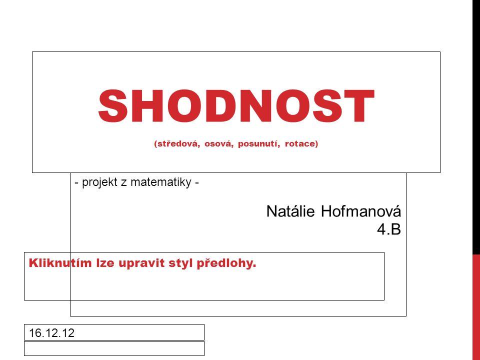 Kliknutím lze upravit styl předlohy. 16.12.12 SHODNOST (středová, osová, posunutí, rotace) - projekt z matematiky - Natálie Hofmanová 4.B