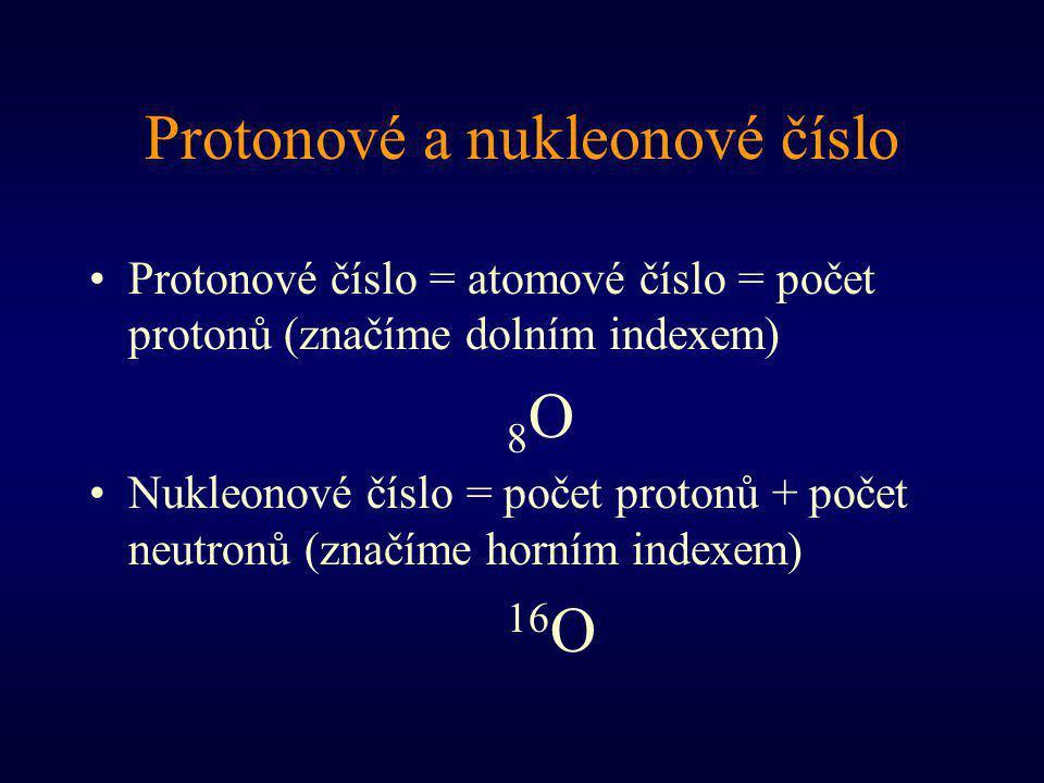 Protonové a nukleonové číslo Protonové číslo = atomové číslo = počet protonů (značíme dolním indexem) 8 O Nukleonové číslo = počet protonů + počet neutronů (značíme horním indexem) 16 O