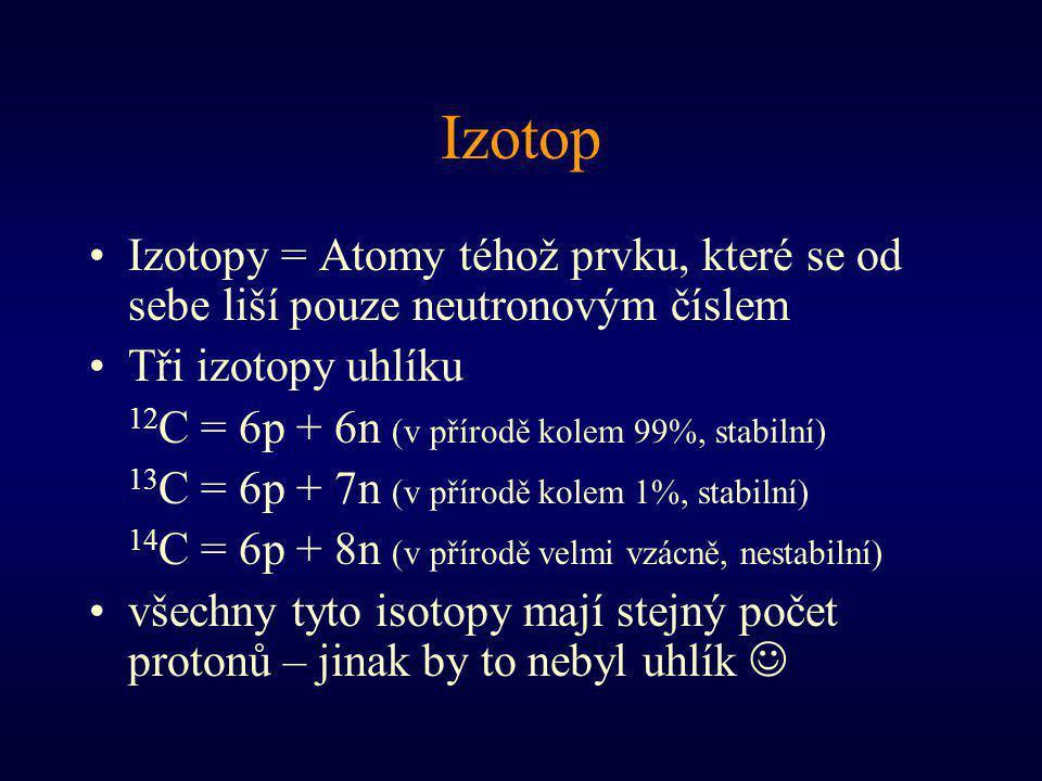 Izotop Izotopy = Atomy téhož prvku, které se od sebe liší pouze neutronovým číslem Tři izotopy uhlíku 12 C = 6p + 6n (v přírodě kolem 99%, stabilní) 13 C = 6p + 7n (v přírodě kolem 1%, stabilní) 14 C = 6p + 8n (v přírodě velmi vzácně, nestabilní) všechny tyto isotopy mají stejný počet protonů – jinak by to nebyl uhlík